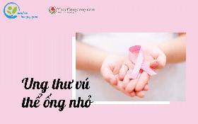 Ung thư vú thể ống nhỏ là gì? Chẩn đoán và điều trị như thế nào?