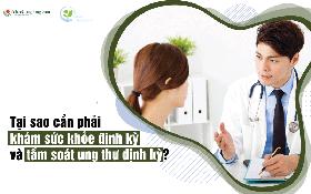 Tại sao cần phải khám sức khỏe định kỳ và tầm soát ung thư định kỳ?